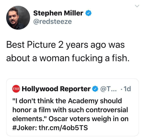 "hollywood: Stephen Miller  @redsteeze  Best Picture 2 years ago was  about a woman fucking a fish  Hollywood Reporter@T... .1d  THR  ""I don't think the Academy should  honor a film with such controversial  elements."" Oscar voters weigh in on  #Joker : thr.cm/4ob5TS"