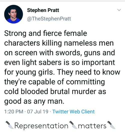 Brutal: Stephen Pratt  @TheStephenPratt  Strong and fierce female  characters killing nameless men  on screen with swords, guns and  even light sabers is so important  for young girls. They need to know  they're capable of committing  cold blooded brutal murder as  good as any man  1:20 PM 07 Jul 19 Twitter Web Client 🔪Representation🔪matters🔪