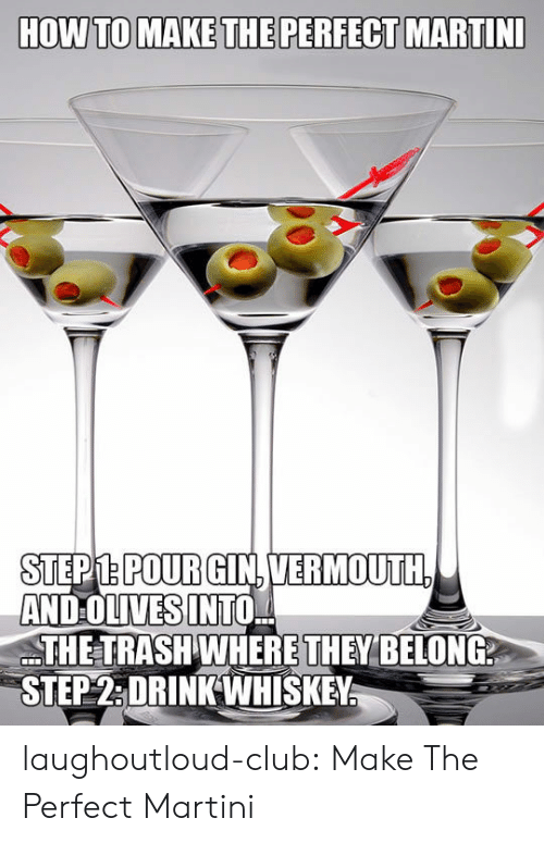 Club, Trash, and Tumblr: STEPM.POURGIN.VERMOUTH  AND OLIVES INTO,  THE TRASH WHERE THEY BELONG  STEP2:DRINKWHISKEY laughoutloud-club:  Make The Perfect Martini