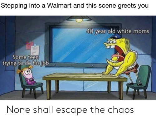 Stepping: Stepping into a Walmart and this scene greets you  40 year old white moms  Some teen  trying to do his job None shall escape the chaos