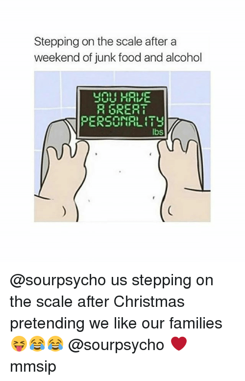 Christmas, Food, and Memes: Stepping on the scale after a  weekend of junk food and alcohol  YOU HAE  R GRER  PERSONRLITY  VILI  lbs @sourpsycho us stepping on the scale after Christmas pretending we like our families 😝😂😂 @sourpsycho ❤ mmsip
