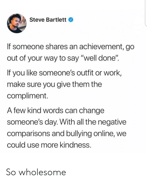 """Work, Wholesome, and Change: Steve Bartlett  If someone shares an achievement, go  out of your way to say """"well done""""  If you like someone's outfit or work,  make sure you give them the  compliment.  A few kind words can change  someone's day. With all the negative  comparisons and bullying online, we  could use more kindness. So wholesome"""