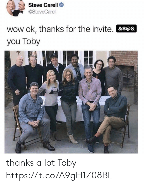Thanks For The: Steve Carell  @SteveCarell  wow ok, thanks for the invite. &S@&  you Toby thanks a lot Toby https://t.co/A9gH1Z08BL