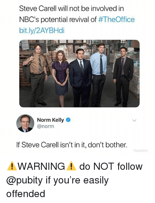 Norm Kelly: Steve Carell will not be involved in  NBC's potential revival of #TheOffice  bit.ly/2AYBHdi  Norm Kelly  @norm  If Steve Carell isn't in it, don't bother. ⚠️WARNING⚠️ do NOT follow @pubity if you're easily offended
