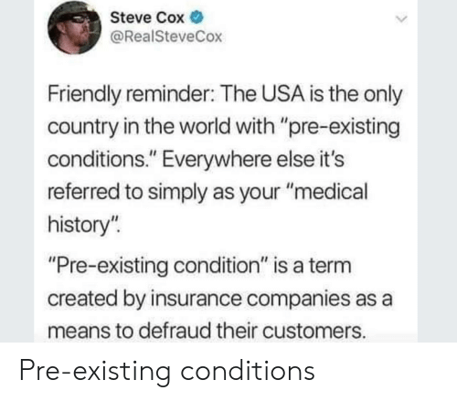 "insurance companies: Steve Cox  @RealSteveCox  Friendly reminder: The USA is the only  country in the world with ""pre-existing  conditions."" Everywhere else it's  referred to simply as your ""medical  history""  Pre-existing condition"" is a term  created by insurance companies as a  means to defraud their customers Pre-existing conditions"