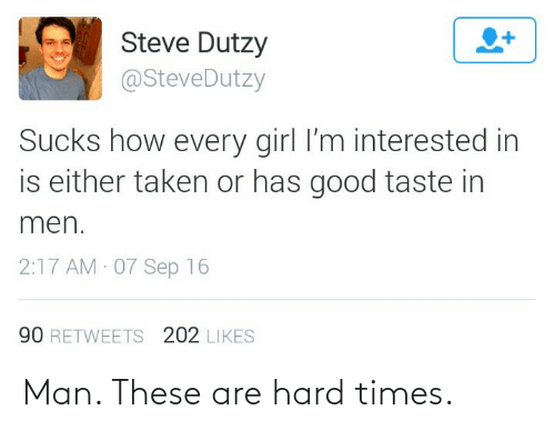 Either: Steve Dutzy  @SteveDutzy  Sucks how every girl l'm interested in  is either taken or has good taste in  men.  2:17 AM 07 Sep 16  90 RETWEETS 202 LIKES Man. These are hard times.