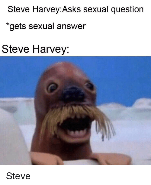 Steve Harvey, Asks, and Answer: Steve Harvey:Asks sexual question  *gets sexual answer  Steve Harvey: Steve