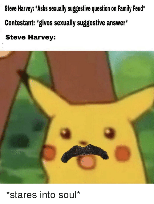 Family Feud: Steve Harvey: Asks sexually suggestive question on Family Feud*  Contestant: 'gives sexually suggestive answer*  Steve Harvey: *stares into soul*