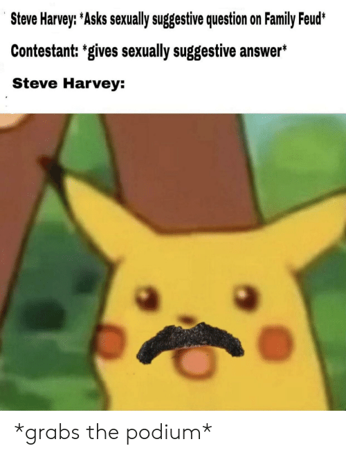 Family Feud: Steve Harvey: Asks sexually suggestive question on Family Feud*  Contestant: 'gives sexually suggestive answer*  Steve Harvey: *grabs the podium*