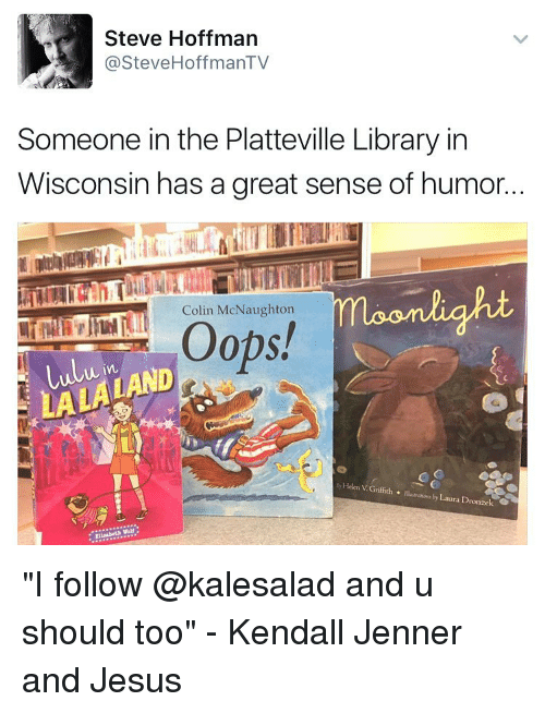 """moonlighting: Steve Hoffman  @Steve HoffmanTV  Someone in the Platteville Library in  Wisconsin has a great sense of humor..  moonlight  Colin McNaughton  Oops!  Lulu in  by Helen Griffith  Illustrations by Dro  Laura V G """"I follow @kalesalad and u should too"""" - Kendall Jenner and Jesus"""