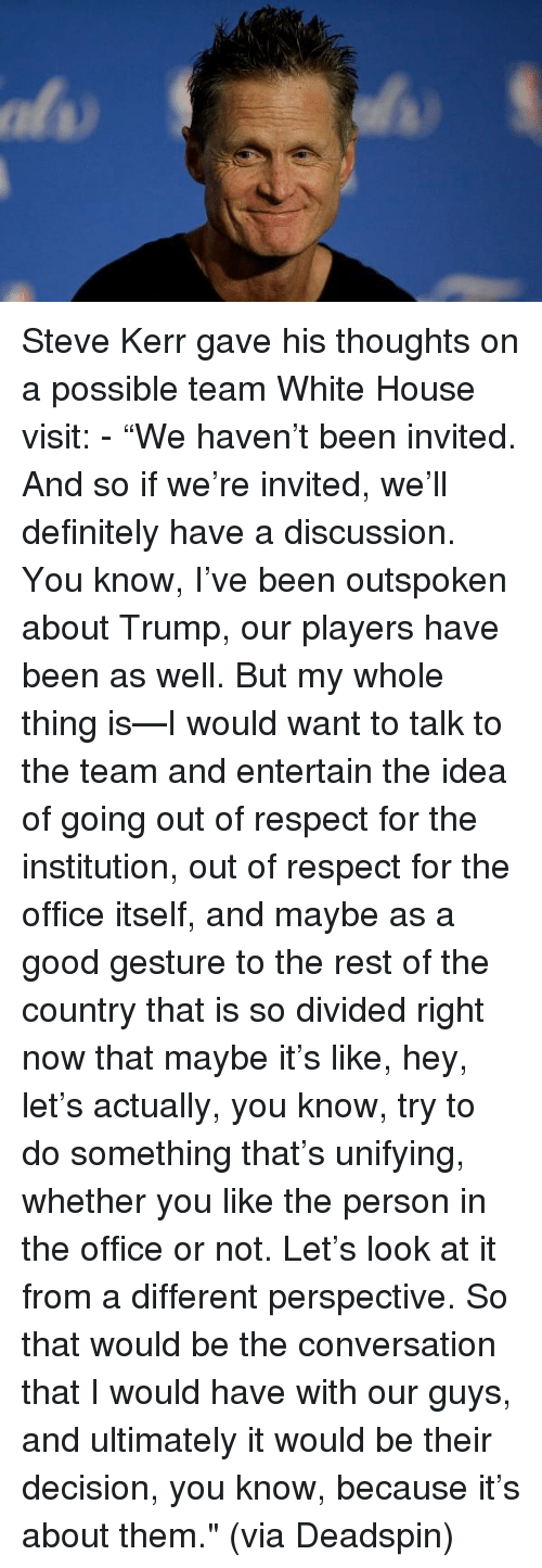 """Institutionalized: Steve Kerr gave his thoughts on a possible team White House visit: - """"We haven't been invited. And so if we're invited, we'll definitely have a discussion. You know, I've been outspoken about Trump, our players have been as well. But my whole thing is—I would want to talk to the team and entertain the idea of going out of respect for the institution, out of respect for the office itself, and maybe as a good gesture to the rest of the country that is so divided right now that maybe it's like, hey, let's actually, you know, try to do something that's unifying, whether you like the person in the office or not. Let's look at it from a different perspective. So that would be the conversation that I would have with our guys, and ultimately it would be their decision, you know, because it's about them."""" (via Deadspin)"""