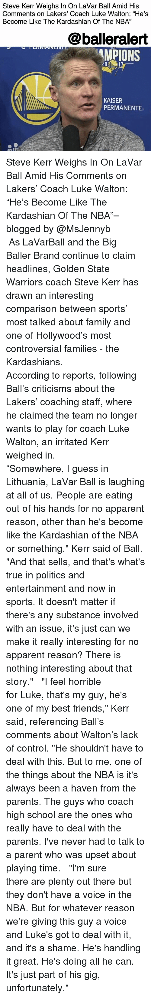 "Family, Friends, and Golden State Warriors: Steve Kerr Weighs In On LaVar Ball Amid His  Comments on Lakers' Coach Luke Walton: ""He's  Become Like The Kardashian Of The NBA""  13  @balleralert  MPIONS  KAISER  PERMANENTE Steve Kerr Weighs In On LaVar Ball Amid His Comments on Lakers' Coach Luke Walton: ""He's Become Like The Kardashian Of The NBA""– blogged by @MsJennyb ⠀⠀⠀⠀⠀⠀⠀ ⠀⠀⠀⠀⠀⠀⠀ As LaVarBall and the Big Baller Brand continue to claim headlines, Golden State Warriors coach Steve Kerr has drawn an interesting comparison between sports' most talked about family and one of Hollywood's most controversial families - the Kardashians. ⠀⠀⠀⠀⠀⠀⠀ ⠀⠀⠀⠀⠀⠀⠀ According to reports, following Ball's criticisms about the Lakers' coaching staff, where he claimed the team no longer wants to play for coach Luke Walton, an irritated Kerr weighed in. ⠀⠀⠀⠀⠀⠀⠀ ⠀⠀⠀⠀⠀⠀⠀ ""Somewhere, I guess in Lithuania, LaVar Ball is laughing at all of us. People are eating out of his hands for no apparent reason, other than he's become like the Kardashian of the NBA or something,"" Kerr said of Ball. ""And that sells, and that's what's true in politics and entertainment and now in sports. It doesn't matter if there's any substance involved with an issue, it's just can we make it really interesting for no apparent reason? There is nothing interesting about that story."" ⠀⠀⠀⠀⠀⠀⠀ ⠀⠀⠀⠀⠀⠀⠀ ""I feel horrible for Luke, that's my guy, he's one of my best friends,"" Kerr said, referencing Ball's comments about Walton's lack of control. ""He shouldn't have to deal with this. But to me, one of the things about the NBA is it's always been a haven from the parents. The guys who coach high school are the ones who really have to deal with the parents. I've never had to talk to a parent who was upset about playing time. ⠀⠀⠀⠀⠀⠀⠀ ⠀⠀⠀⠀⠀⠀⠀ ""I'm sure there are plenty out there but they don't have a voice in the NBA. But for whatever reason we're giving this guy a voice and Luke's got to deal with it, and it's a shame. He's handling it great. He's doing all he can. It's just part of his gig, unfortunately."""