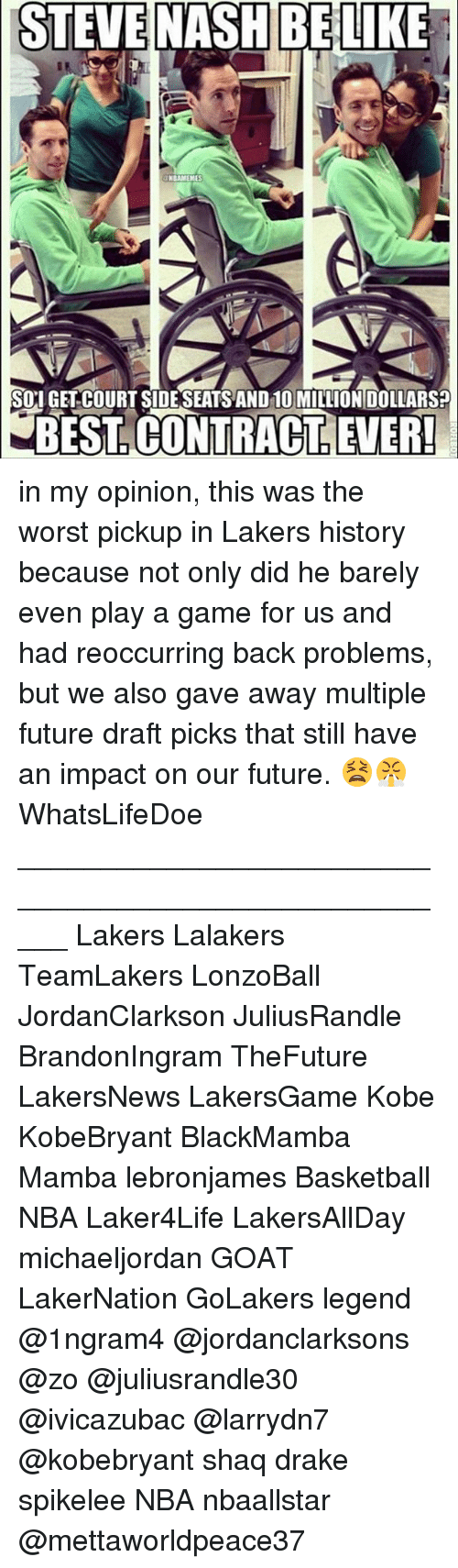courting: STEVE  NASH BELIKE  NBAMEMES  SOI GET COURT SIDESEATS AND 10 MILLION DOLLARS?  BEST. CONTRACT, LEVER in my opinion, this was the worst pickup in Lakers history because not only did he barely even play a game for us and had reoccurring back problems, but we also gave away multiple future draft picks that still have an impact on our future. 😫😤 WhatsLifeDoe _____________________________________________________ Lakers Lalakers TeamLakers LonzoBall JordanClarkson JuliusRandle BrandonIngram TheFuture LakersNews LakersGame Kobe KobeBryant BlackMamba Mamba lebronjames Basketball NBA Laker4Life LakersAllDay michaeljordan GOAT LakerNation GoLakers legend @1ngram4 @jordanclarksons @zo @juliusrandle30 @ivicazubac @larrydn7 @kobebryant shaq drake spikelee NBA nbaallstar @mettaworldpeace37