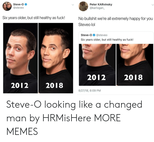 Liked A: Steve-o  @steveo  Peter KARvinsky  @karlogan  Six years older, but still healthy as fuck!  No bullshit we're all extremely happy for you  Steveo lol  Steve-o@steveo  Six years older, but still healthy as fuck!  2012 2018  2012 2018  8/27/18, 6:09 PM Steve-O looking like a changed man by HRMisHere MORE MEMES