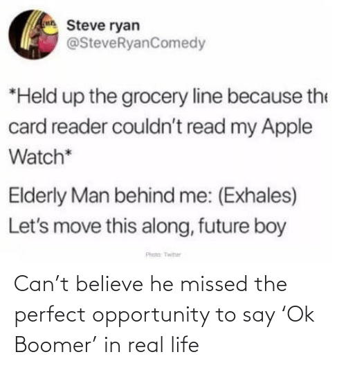 elderly: Steve ryan  @SteveRyanComedy  *Held up the grocery line because the  card reader couldn't read my Apple  Watch*  Elderly Man behind me: (Exhales)  Let's move this along, future boy  Phota Twitter Can't believe he missed the perfect opportunity to say 'Ok Boomer' in real life