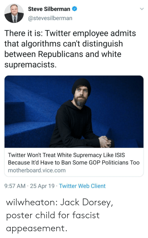 gop: Steve Silbermano  @stevesilberman  There it is: Twitter employee admits  that algorithms can't distinguish  between Republicans and white  supremacists  Twitter Won't Treat White Supremacy Like ISIS  Because It'd Have to Ban Some GOP Politicians Too  motherboard.vice.com  9:57 AM 25 Apr 19 Twitter Web Client wilwheaton: Jack Dorsey, poster child for fascist appeasement.