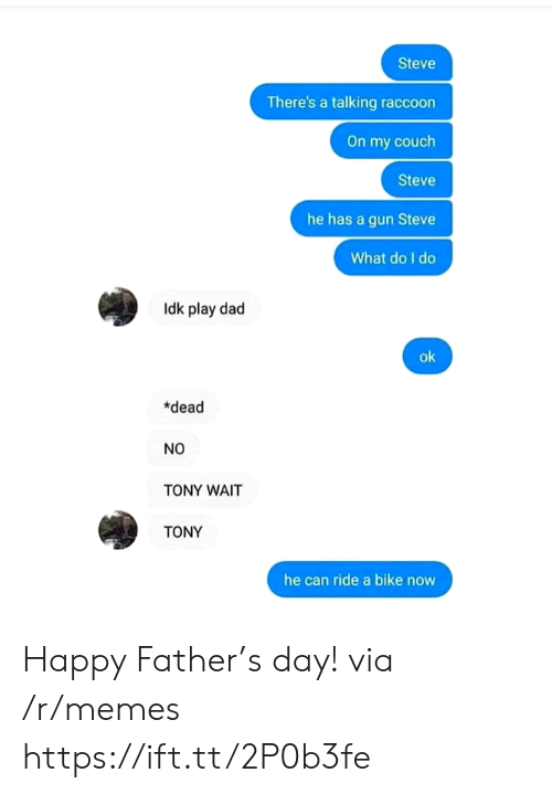 Raccoon: Steve  There's a talking raccoon  On my couch  Steve  he has a gun Steve  What do I do  Idk play dad  ok  *dead  NO  TONY WAIT  TONY  he can ride a bike now Happy Father's day! via /r/memes https://ift.tt/2P0b3fe