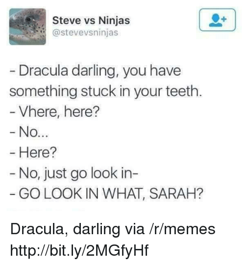 Dracula: Steve vs Ninjas  @stevevsninjas  Dracula darling, you have  something stuck in your teeth.  Vhere, here?  No  Here?  - No, just go look in-  GO LOOK IN WHAT, SARAH? Dracula, darling via /r/memes http://bit.ly/2MGfyHf