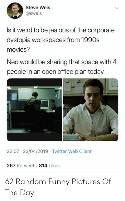 1990s: Steve Weis  @sweis  Is it weird to be iealous of the corporate  dystopia workspaces from 1990s  movies?  Neo would be sharing that space with 4  people in an open office plan today.  22:07 22/04/2019 Twitter Web Client  267 Retweets 814 Likes 62 Random Funny Pictures Of The Day