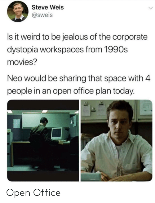 1990s: Steve Weis  @sweis  Is it weird to be jealous of the corporate  dystopia workspaces from 1990s  movies?  Neo would be sharing that space with 4  people in an open office plan today. Open Office