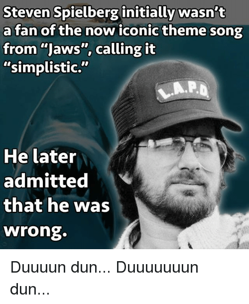"Memes, Steven Spielberg, and Iconic: Steven Spielberg initially wasn't  a fan of the now iconic theme song  from ""Jaws"", calling it  ""simplistic.""  He later  admitted  that he was  wrong. Duuuun dun... Duuuuuuun dun..."