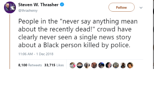 """thrasher: Steven W. Thrasher  @thrasherxy  Followv  People in the """"never say anything mean  about the recently dead!"""" crowd have  clearly never seen a single news story  about a Black person killed by police.  11:06 AM - 1 Dec 2018  8,100 Retweets 33,715 Likes"""
