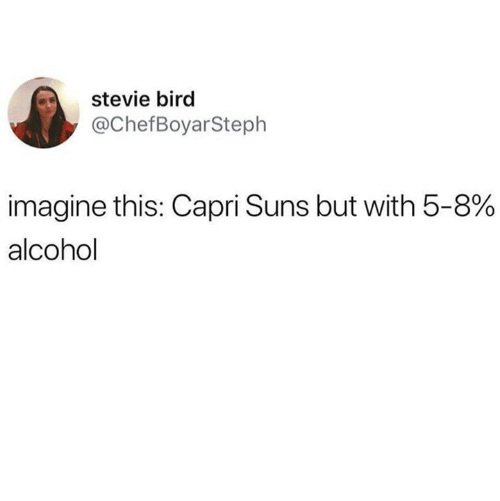 Alcohol, Humans of Tumblr, and Imagine: stevie bird  @ChefBoyarSteph  imagine this: Capri Suns but with 5-8%  alcohol