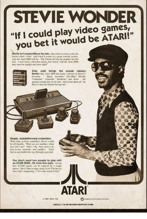 """Being Alone, Friends, and Love: STEVIE WONDER  """"If I could play video games,  you bet it would be ATARI!""""  01  Stevie isn't superstitious by rule...But when it comes to fun. he  knows what's what! And when it comes to a game console system.  only the Atari 2600 will do """"My friends tell me the graphics are the  best. I don't know what that means, but I know with the Atari 2600  they must be uplight and otsight!  Only Atari brings the arcade classics  home.Only Atari 2600 has home versions of Stevie's  favorites Space Invaders. Pac-Man. Missile  Command."""" Asteroids. Breakout. and morethe  greatest arcade hits of all time, Stevie has them all he  likes to hear his friends having fun  Simple, straightforward controllers.  With some systems controllers, Stevie would  be all thumbs. What use are numbers w hen  you can't see? That's why Atari gives you  easy-to-use joysticks and paddies. Even  Stevie can fumble his way through a joystick.  You don't need two people to play with  an ATARI 2600...Or even two eyes. All the  best ATARI games can be enjoyed by a single  player. Stevie likes to play alone. even if he has no  idea what's happening.. love the sound of fun!""""  ATAR  01981 Atan, Inc.  CIRCLE 118 ON READER SERVICE CARD"""