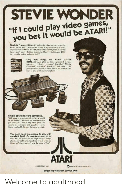 """classics: STEVIE WONDER  """"If I could play video games  you bet it would be ATARI!""""  Stevie isn't superstitious by rule...Hut when it comes to fun, he  knows what's wht And when it oomes to a game smsotc syem,  oaly the Atari 2600 will do, My friends tell me the graphies are the  bed. I don't knowsht that as but know with the Atari 2600  they must be upoght and ontta sigh  Only Atari brings the arcade classics  home.ooly Atari 2600 has bene、enions of Sievie.s  faiotisos Space Invakr.P Ma. Missile  Command.Asteroidsreakout. and more the  meatest arcade hits of all time. Sievie has them all he  likes to hear his friends having fun  Simple, straightforward controllers.  Wah some tens contrellers, Stevie would  be all thumb. What ase are numbers uhen  you ceent Thaas why Alar gives ou  cay to-use joysticks and pdleso  Stcic can fumic his way through ajoytick.  You don't need two people to play with  an ATARI 2600...Or cven two eyes. All the  best ATARI games con be cnjoyod by a single  payer.. Stevic likes to play aloc.even if be has no  dea whats happeningoe the sound of  ATARI  C1981 Alan, Inc.  CIRCLE 1 18 ON READER SERVICE CARD Welcome to adulthood"""