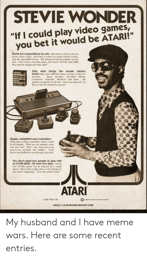 "can't see: STEVIE WONDER  ""If I could play video games,  you bet it would be ATARI!""  Stevie isn't superstitious by rule...But when it comes to fun, be  knows what's wbot And when it oomes to a game console system  only the Atari 2600 will de, ""My fricnds tell me the graphics are the  hest. 1 don't know what that mcans, but I know with the Atari 2600  they must he uptighe and cutta sigh  Only Atari brings the arcade classics  home.Only Atari 2600 has bome venions of Stevie's  fnorites  Command. Asteroids, Breakout, and more the  greatest arcade hits of all time. Stesic has them all-he  likes to hear his fricnds fav ing fan  Derep  G  Space Invaers Pac-ManMissile  CRU  veo  Simple, straightforward controllers  With some syitems coetrolliens, Sievie would  be all thimbs What e are nusbers when  you can't see? That's why Atari gives you  casy to-use joysticks and paddles Even  Stevie can fuble his way through a joystick  You don't need two people to play with  an ATARI 2600...Or even two eyes. All the  best ATARI pames cn be enjyed by a single  player Sievie likes to play alone, even if be has no  idea what's huppening T love the sound of fa  ATARI  01981 Atari, Inc  ae Gommun  CIRCLE 118 ON READER SERVICE CARD My husband and I have meme wars. Here are some recent entries."