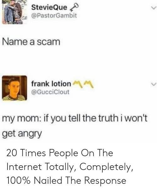 Lotion: StevieQue  @PastorGambit  Name a scam  frank lotion M  @GucciClout  my mom: if you tell the truth i won't  get angry 20 Times People On The Internet Totally, Completely, 100% Nailed The Response