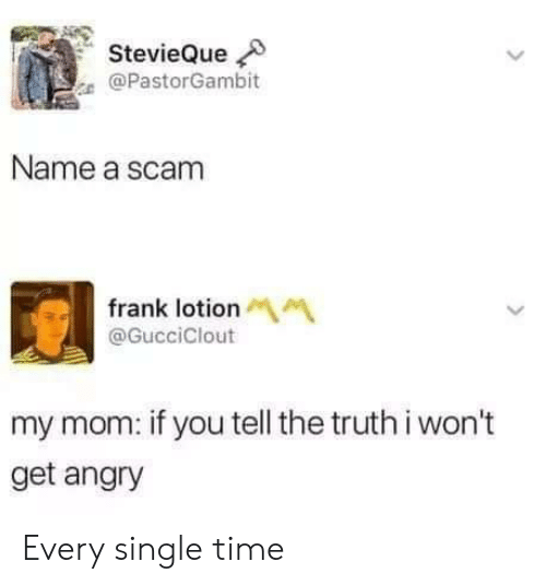 every-single-time: StevieQue  @PastorGambit  Name a scam  frank lotionM  @GucciClout  my mom: if you tell the truth i won't  get angry Every single time