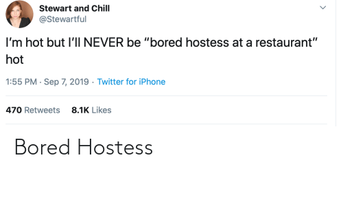"sep: Stewart and Chill  @Stewartful  I'm hot but l'lI NEVER be ""bored hostess at a restaurant""  hot  1:55 PM · Sep 7, 2019 · Twitter for iPhone  8.1K Likes  470 Retweets Bored Hostess"