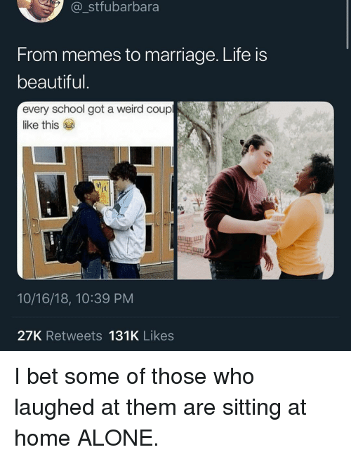 Life Is Beautiful: stfubarbara  From memes to marriage. Life is  beautiful  every school got a weird coup  like this  10/16/18, 10:39 PM  27K Retweets 131K Likes I bet some of those who laughed at them are sitting at home ALONE.