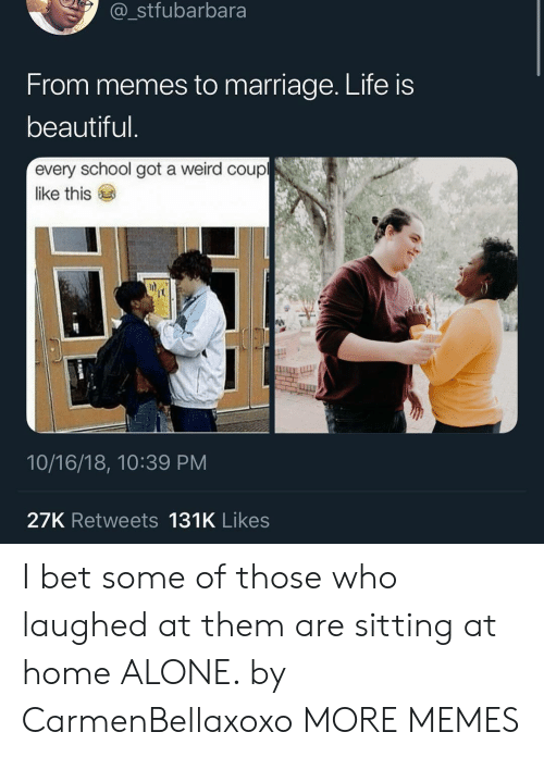 Life Is Beautiful: stfubarbara  From memes to marriage. Life is  beautiful  every school got a weird coup  like this  10/16/18, 10:39 PM  27K Retweets 131K Likes I bet some of those who laughed at them are sitting at home ALONE. by CarmenBellaxoxo MORE MEMES