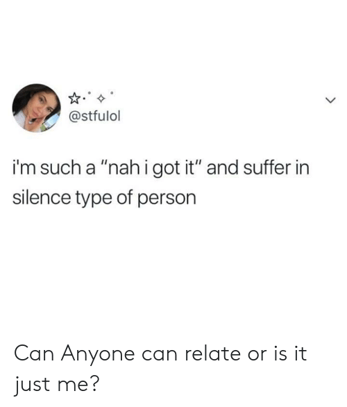 """Is It Just Me: @stfulol  i'm such a """"nahigot it"""" and suffer in  silence type of person Can Anyone can relate or is it just me?"""