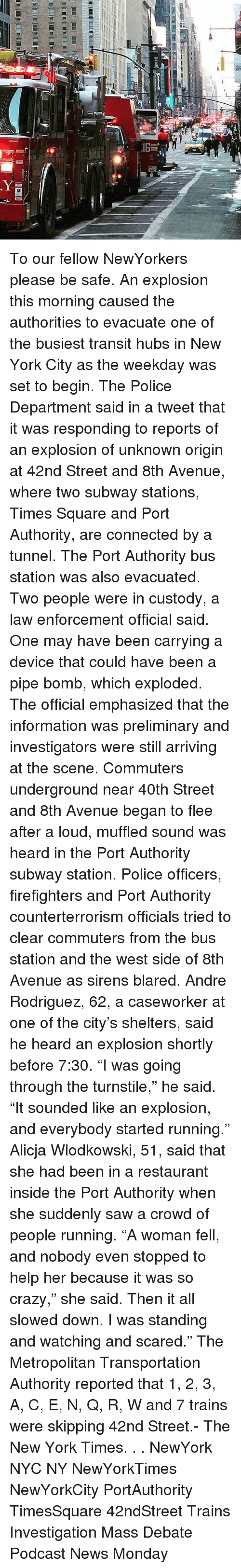 "Crazy, Memes, and New York: sTI6o01 To our fellow NewYorkers please be safe. An explosion this morning caused the authorities to evacuate one of the busiest transit hubs in New York City as the weekday was set to begin. The Police Department said in a tweet that it was responding to reports of an explosion of unknown origin at 42nd Street and 8th Avenue, where two subway stations, Times Square and Port Authority, are connected by a tunnel. The Port Authority bus station was also evacuated. Two people were in custody, a law enforcement official said. One may have been carrying a device that could have been a pipe bomb, which exploded. The official emphasized that the information was preliminary and investigators were still arriving at the scene. Commuters underground near 40th Street and 8th Avenue began to flee after a loud, muffled sound was heard in the Port Authority subway station. Police officers, firefighters and Port Authority counterterrorism officials tried to clear commuters from the bus station and the west side of 8th Avenue as sirens blared. Andre Rodriguez, 62, a caseworker at one of the city's shelters, said he heard an explosion shortly before 7:30. ""I was going through the turnstile,"" he said. ""It sounded like an explosion, and everybody started running."" Alicja Wlodkowski, 51, said that she had been in a restaurant inside the Port Authority when she suddenly saw a crowd of people running. ""A woman fell, and nobody even stopped to help her because it was so crazy,"" she said. Then it all slowed down. I was standing and watching and scared."" The Metropolitan Transportation Authority reported that 1, 2, 3, A, C, E, N, Q, R, W and 7 trains were skipping 42nd Street.- The New York Times. . . NewYork NYC NY NewYorkTimes NewYorkCity PortAuthority TimesSquare 42ndStreet Trains Investigation Mass Debate Podcast News Monday"