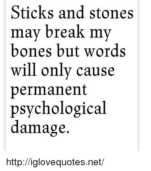 Sticks And Stones: Sticks and stones  mav break mv  bones but words  will only cause  permanent  psychological  damage. http://iglovequotes.net/