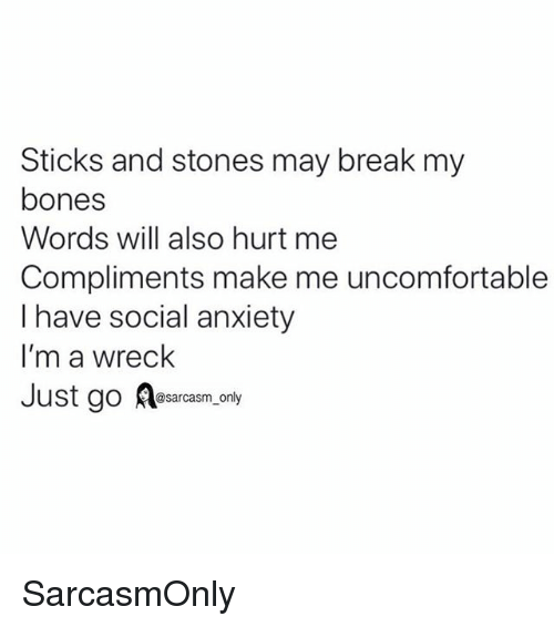 Bones, Funny, and Memes: Sticks and stones may break my  bones  Words will also hurt me  Compliments make me uncomfortable  I have social anxiety  I'm a wreck  Just go Aesarasm.ondy  @sarcasm_only SarcasmOnly