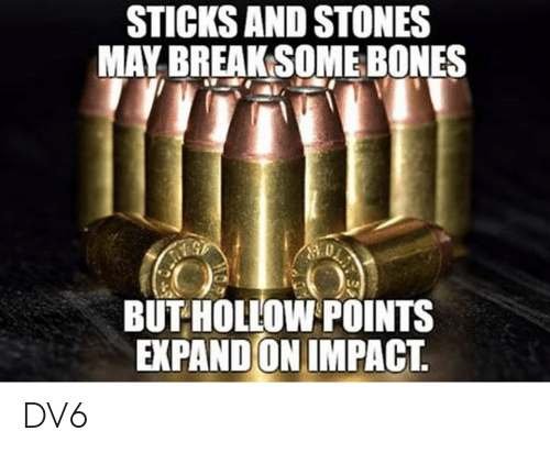 Sticks And Stones: STICKS AND STONES  MAY BREAK SOME BONES  BUT HOLLOW POINTS  EXPAND ON IMPACT. DV6