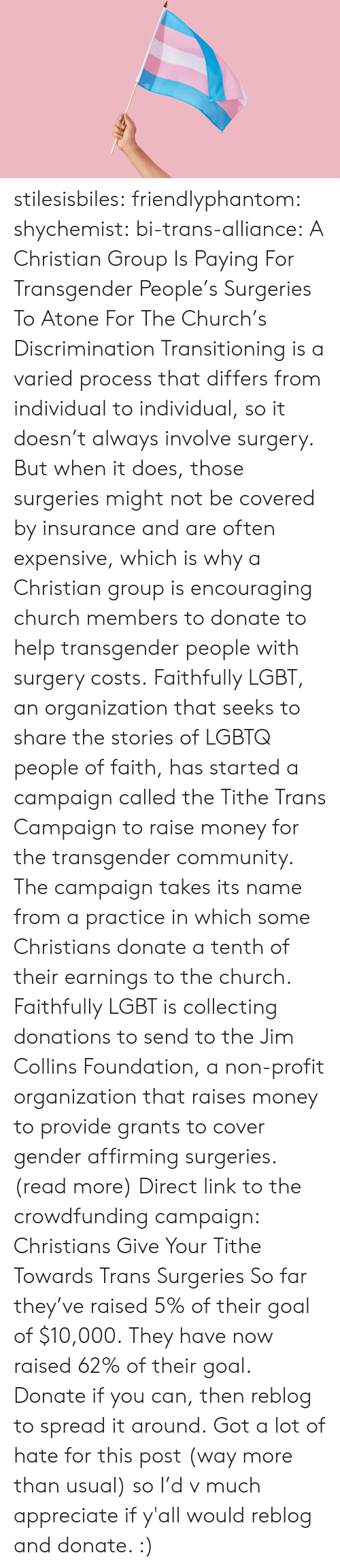 merriam webster: stilesisbiles:  friendlyphantom: shychemist:  bi-trans-alliance:    A Christian Group Is Paying For Transgender People's Surgeries To Atone For The Church's Discrimination      Transitioning is a varied process that differs from individual to individual, so it doesn't always involve surgery. But when it does, those surgeries might not be covered by insurance and are often expensive, which is why a Christian group is encouraging church members to donate to help transgender people with surgery costs. Faithfully LGBT, an organization that seeks to share the stories of LGBTQ people of faith, has started a campaign called the Tithe Trans Campaign to raise money for the transgender community. The campaign takes its name from a practice in which some Christians donate a tenth of their earnings to the church. Faithfully LGBT is collecting donations to send to the Jim Collins Foundation, a non-profit organization that raises money to provide grants to cover gender affirming surgeries.   (read more)   Direct link to the crowdfunding campaign: Christians Give Your Tithe Towards Trans Surgeries So far they've raised 5% of their goal of $10,000.  They have now raised 62% of their goal. Donate if you can, then reblog to spread it around. Got a lot of hate for this post (way more than usual) so I'd v much appreciate if y'all would reblog and donate. :)
