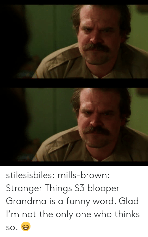 not the only one: stilesisbiles:  mills-brown:  Stranger Things S3 blooper  Grandma is a funny word. Glad I'm not the only one who thinks so. 😆