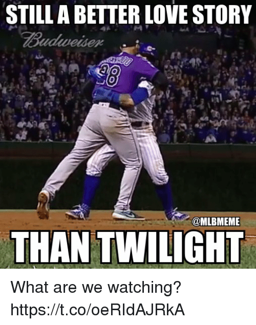 Love, Memes, and Twilight: STILL A BETTER LOVE STORY  @MLBMEME  THAN TWILIGHT What are we watching? https://t.co/oeRIdAJRkA