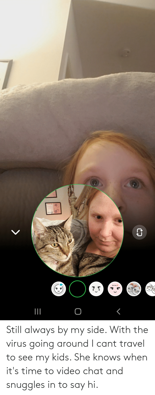 My Kids: Still always by my side. With the virus going around I cant travel to see my kids. She knows when it's time to video chat and snuggles in to say hi.