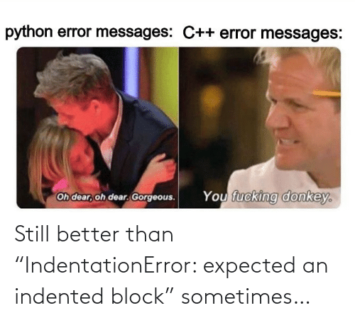 "Better Than: Still better than ""IndentationError: expected an indented block"" sometimes…"