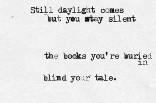 daylight: Still daylight comes  but you stay silent  the books you' re buri ed  ln  blind your tale.