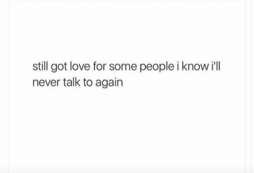 Love, Never, and Got: still got love for some people i know i'll  never talk to again