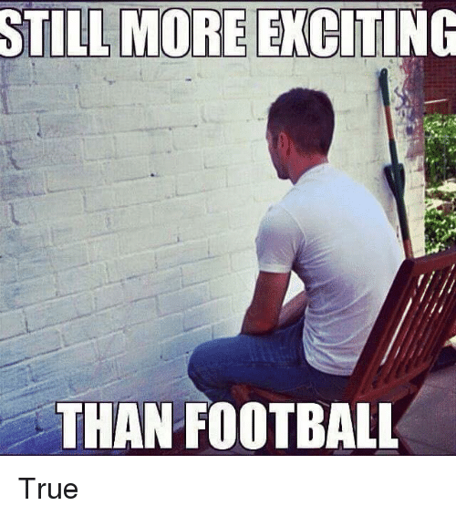 More Excited Than: STILL MORE EXCITING  THAN FOOTBALL True