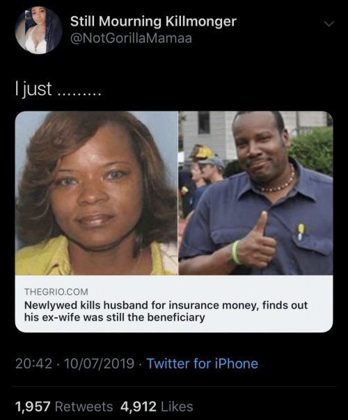 Iphone, Money, and Twitter: Still Mourning Killmonger  @NotGorillaMamaa  l just  THEGRIO.COM  Newlywed kills husband for insurance money, finds out  his ex-wife was still the beneficiary  20:42 10/07/2019 Twitter for iPhone  1,957 Retweets 4,912 Likes