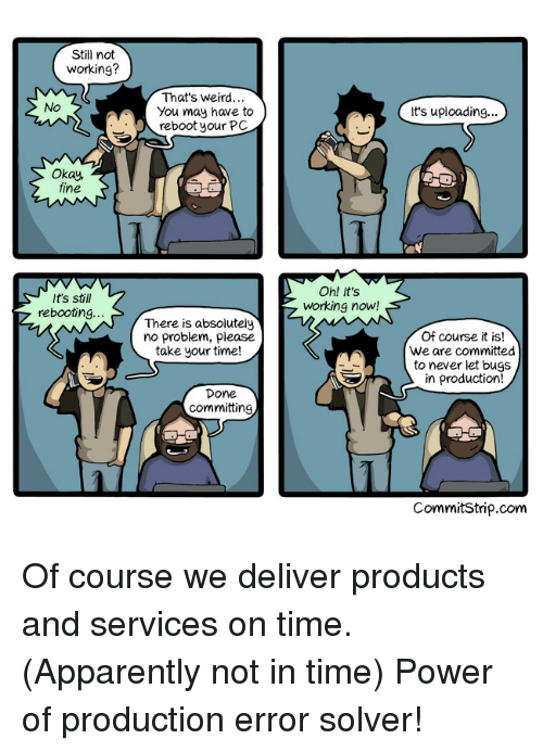 Thats Weird: Still not  working?  That's Weird...  You may have to  reboot your PC  No  it's uploading...  Okay,  fine  It's still  rebooting.  Oh! it's  working now!  There is absolutely  no problem, please  take your time!  Of course it is!  We are committed  to never let bugs  in production!  Done  committing  CommitStrip.com Of course we deliver products and services on time. (Apparently not in time) Power of production error solver!